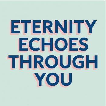 Eternity Echoes Through You